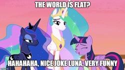 Size: 888x499 | Tagged: safe, edit, edited screencap, screencap, princess celestia, princess luna, twilight sparkle, alicorn, a royal problem, caption, flat earth, image macro, lidded eyes, luna is not amused, meme, text, trio, twilight sparkle (alicorn), unamused
